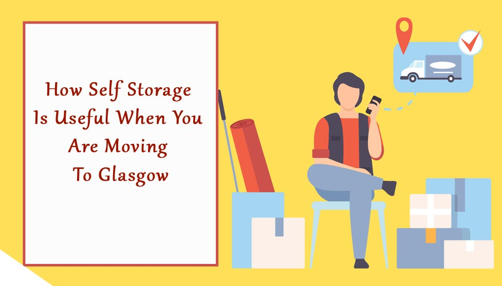 How Self Storage Is Useful When You Are Moving To Glasgow